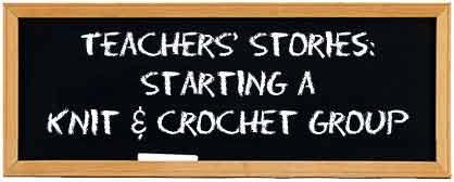 Teachers' Stories: Starting a Knit & Crochet Group | Welcome